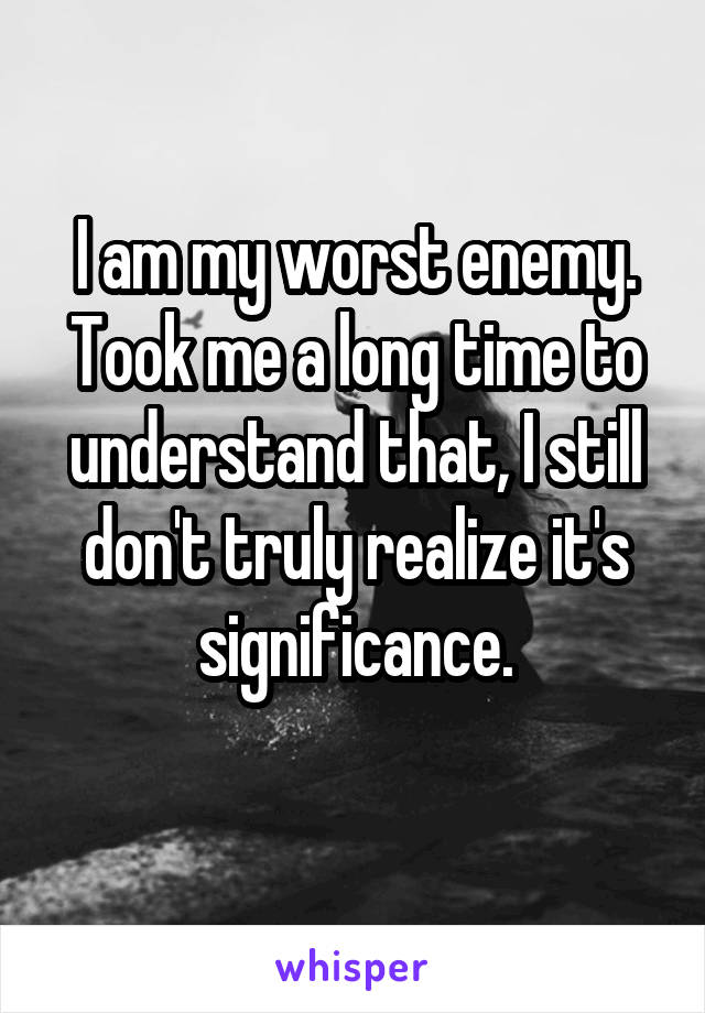 I am my worst enemy. Took me a long time to understand that, I still don't truly realize it's significance.