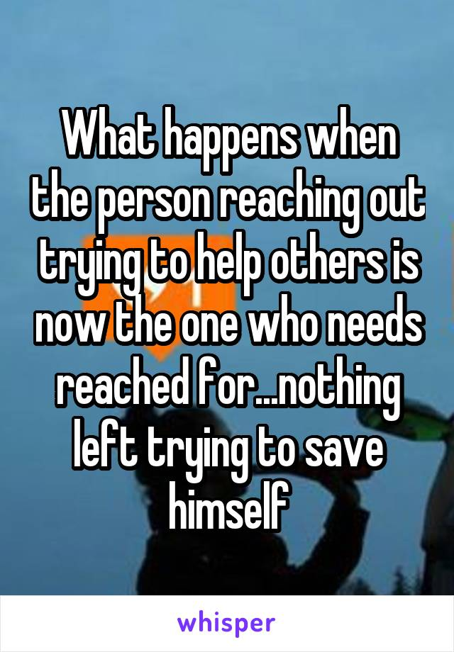What happens when the person reaching out trying to help others is now the one who needs reached for...nothing left trying to save himself