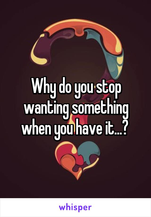 Why do you stop wanting something when you have it...?
