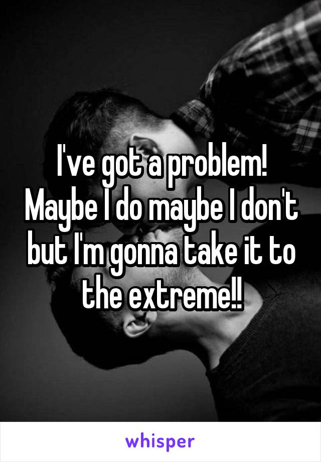 I've got a problem! Maybe I do maybe I don't but I'm gonna take it to the extreme!!