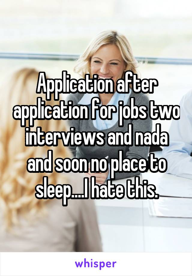 Application after application for jobs two interviews and nada and soon no place to sleep....I hate this.