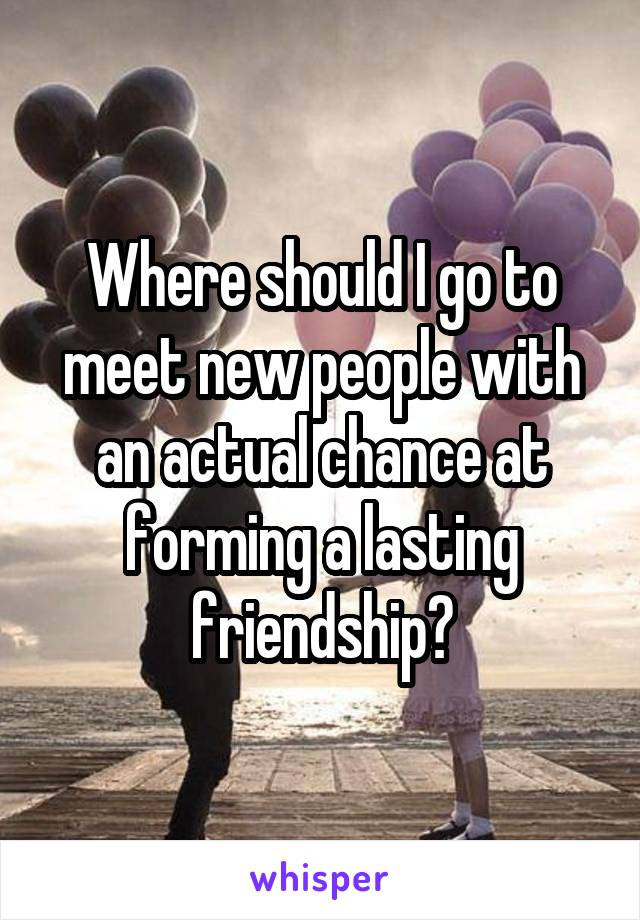 Where should I go to meet new people with an actual chance at forming a lasting friendship?