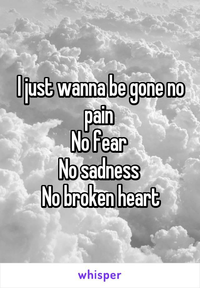 I just wanna be gone no pain  No fear  No sadness  No broken heart