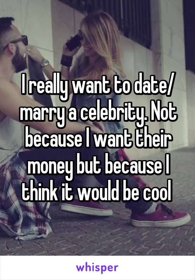 I really want to date/ marry a celebrity. Not because I want their money but because I think it would be cool