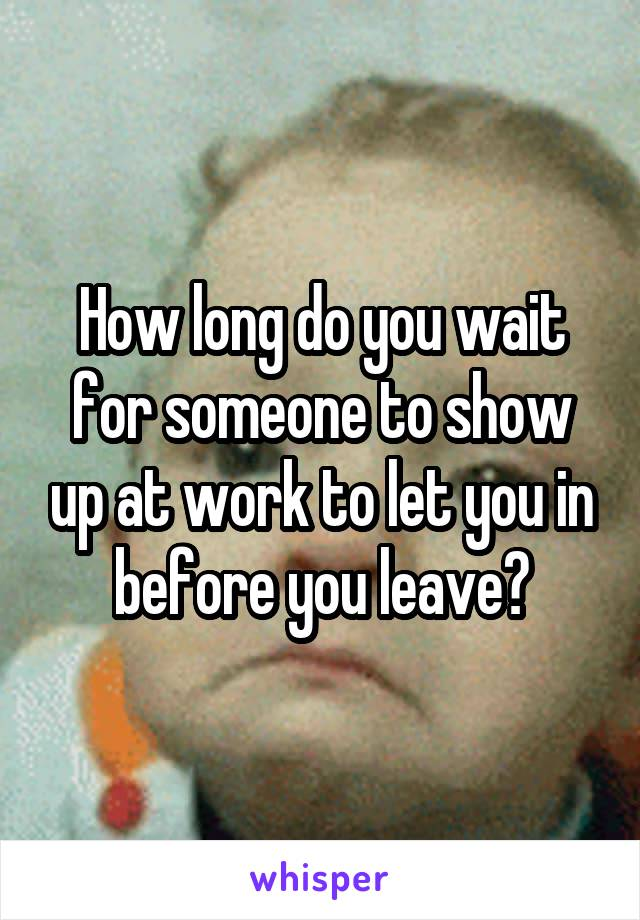 How long do you wait for someone to show up at work to let you in before you leave?