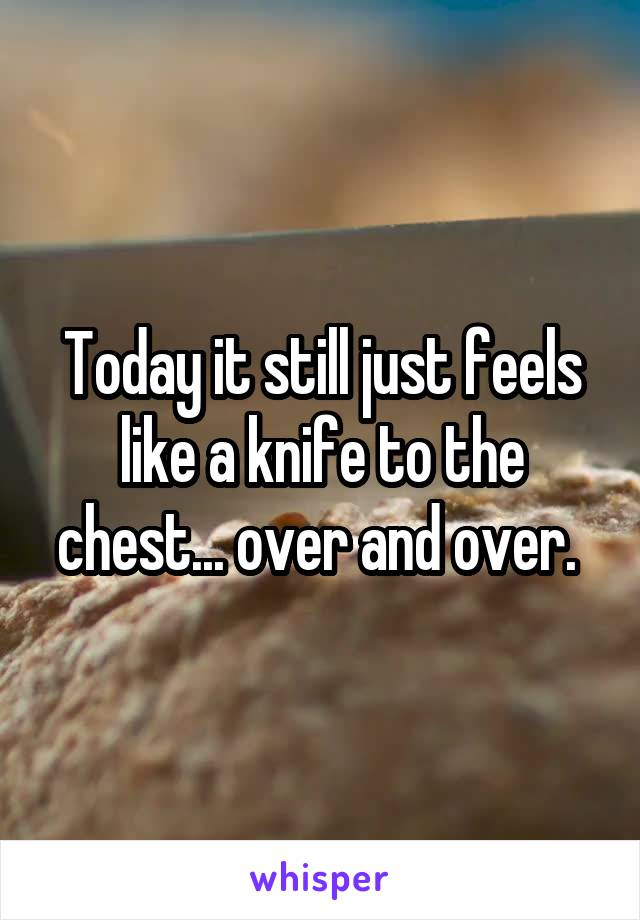 Today it still just feels like a knife to the chest... over and over.