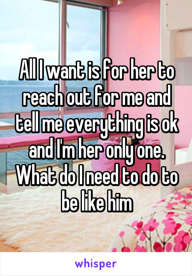 All I want is for her to reach out for me and tell me everything is ok and I'm her only one. What do I need to do to be like him