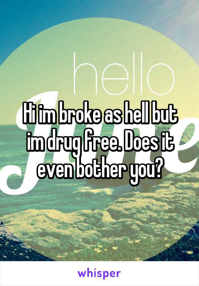 Hi im broke as hell but im drug free. Does it even bother you?
