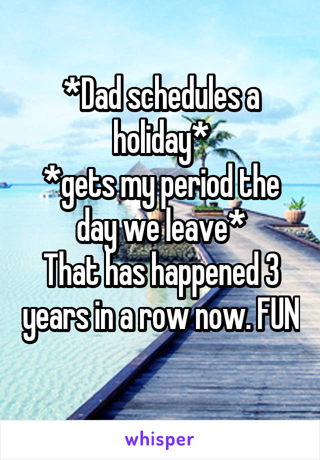 *Dad schedules a holiday* *gets my period the day we leave* That has happened 3 years in a row now. FUN