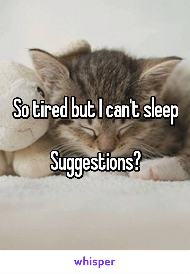So tired but I can't sleep  Suggestions?