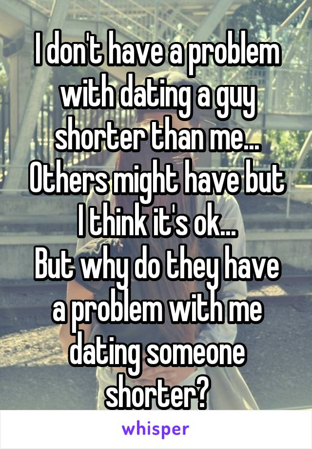 I don't have a problem with dating a guy shorter than me... Others might have but I think it's ok... But why do they have a problem with me dating someone shorter?