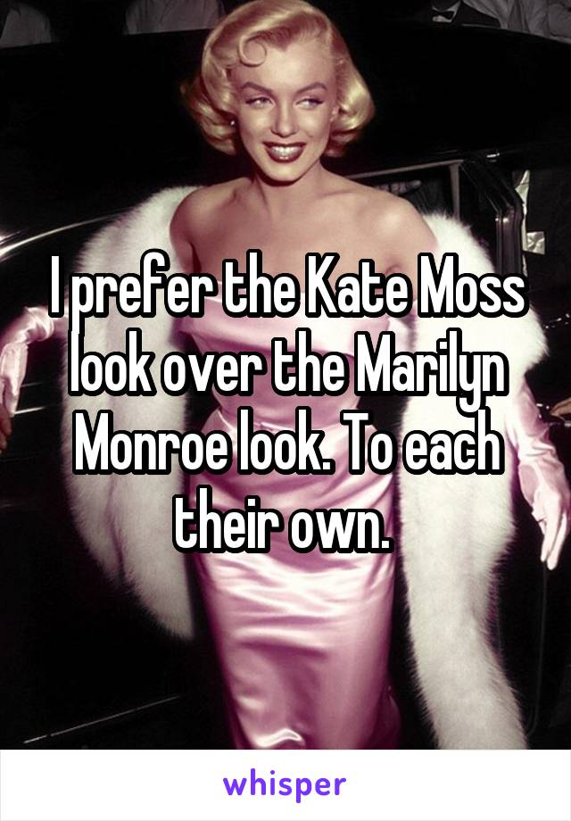 I prefer the Kate Moss look over the Marilyn Monroe look. To each their own.