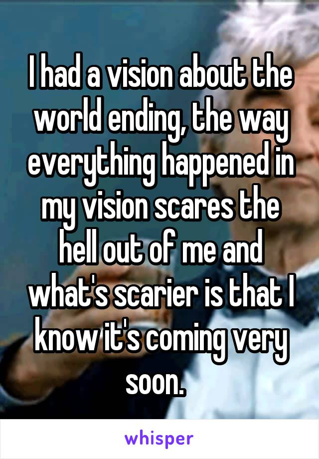 I had a vision about the world ending, the way everything happened in my vision scares the hell out of me and what's scarier is that I know it's coming very soon.