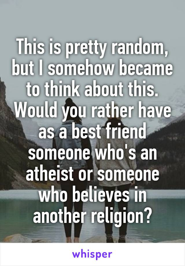 This is pretty random, but I somehow became to think about this. Would you rather have as a best friend someone who's an atheist or someone who believes in another religion?