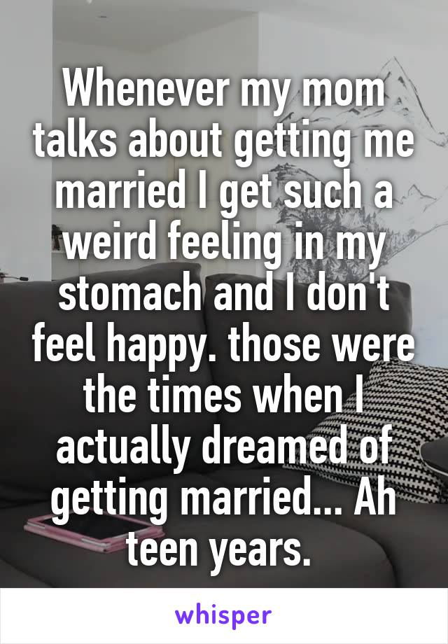 Whenever my mom talks about getting me married I get such a weird feeling in my stomach and I don't feel happy. those were the times when I actually dreamed of getting married... Ah teen years.