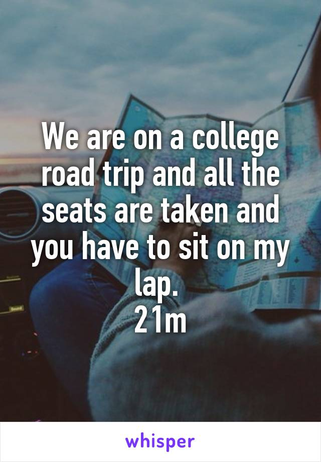 We are on a college road trip and all the seats are taken and you have to sit on my lap.  21m