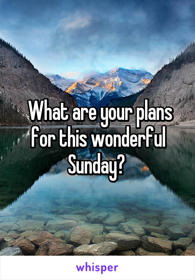 What are your plans for this wonderful Sunday?