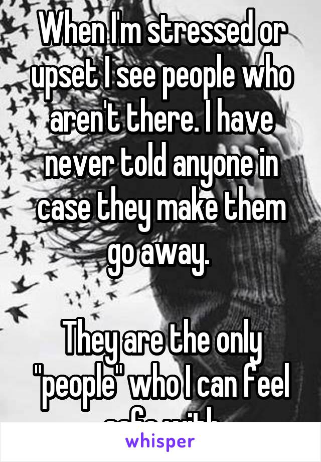 """When I'm stressed or upset I see people who aren't there. I have never told anyone in case they make them go away.   They are the only """"people"""" who I can feel safe with"""