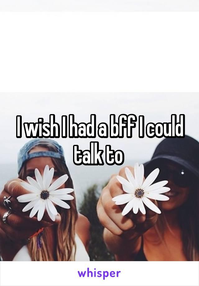 I wish I had a bff I could talk to