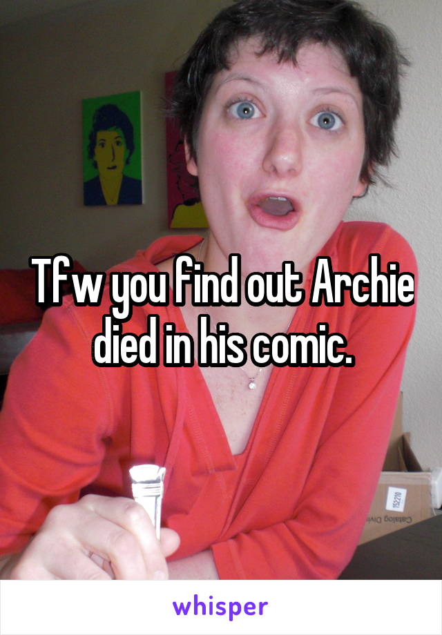 Tfw you find out Archie died in his comic.