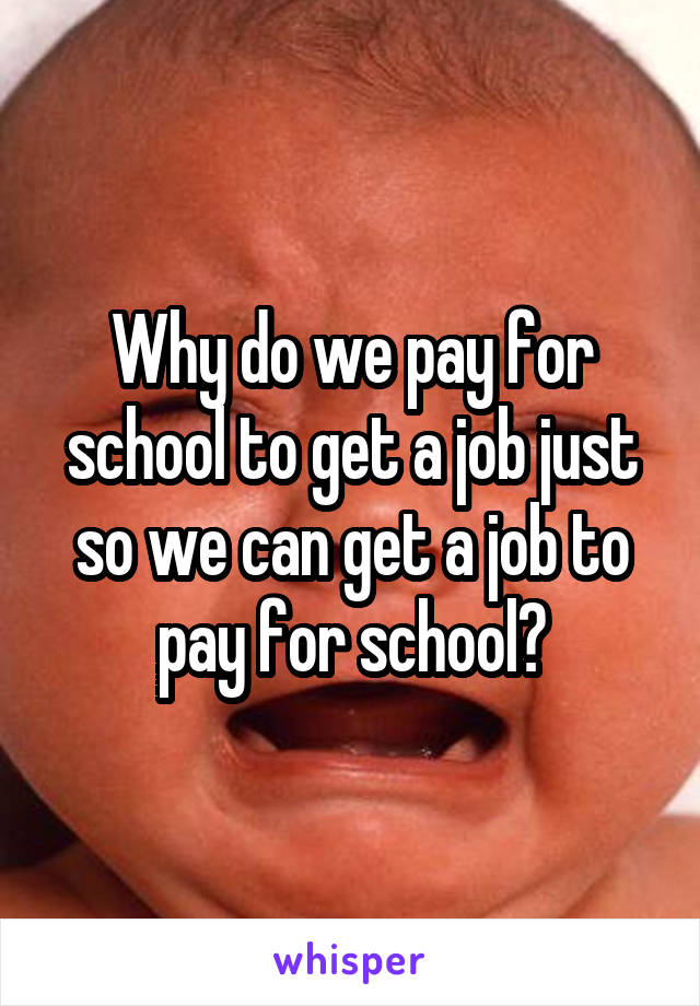 Why do we pay for school to get a job just so we can get a job to pay for school?