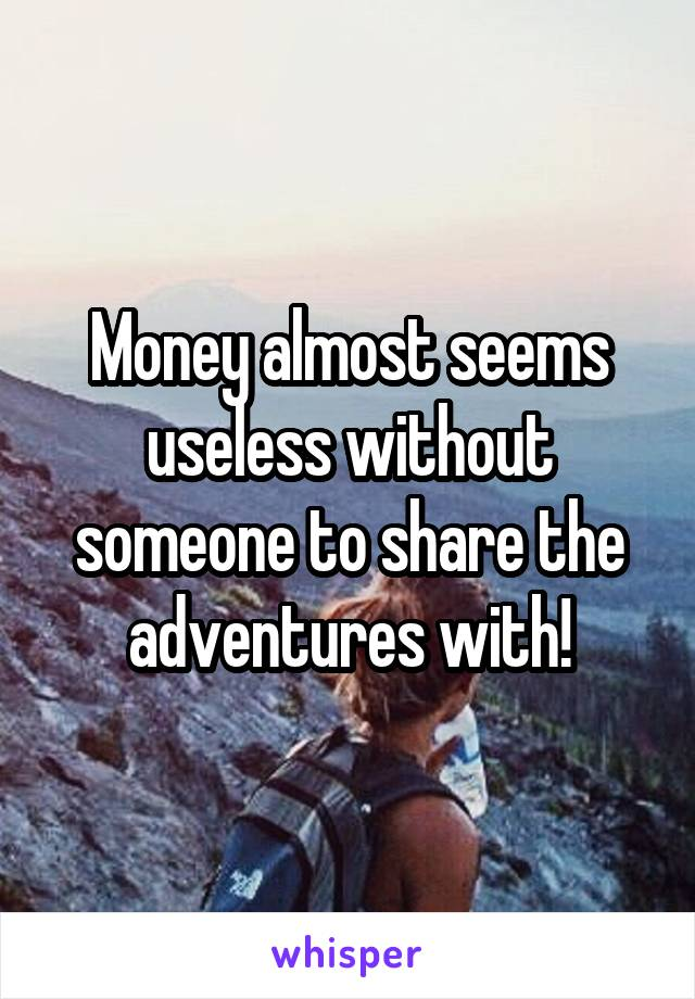 Money almost seems useless without someone to share the adventures with!