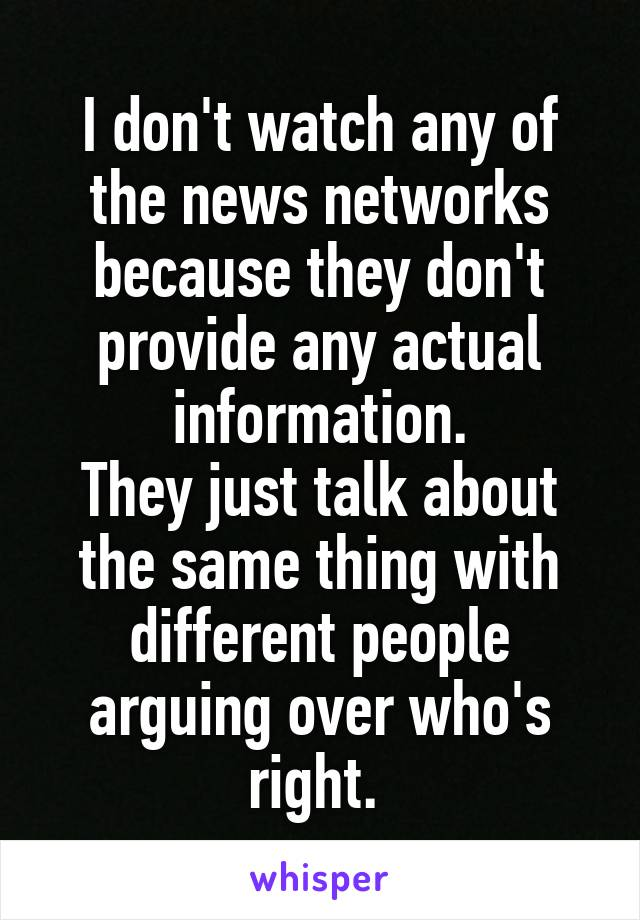 I don't watch any of the news networks because they don't provide any actual information. They just talk about the same thing with different people arguing over who's right.