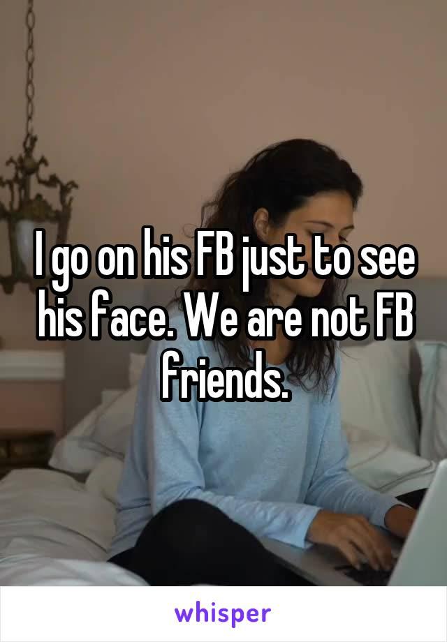 I go on his FB just to see his face. We are not FB friends.
