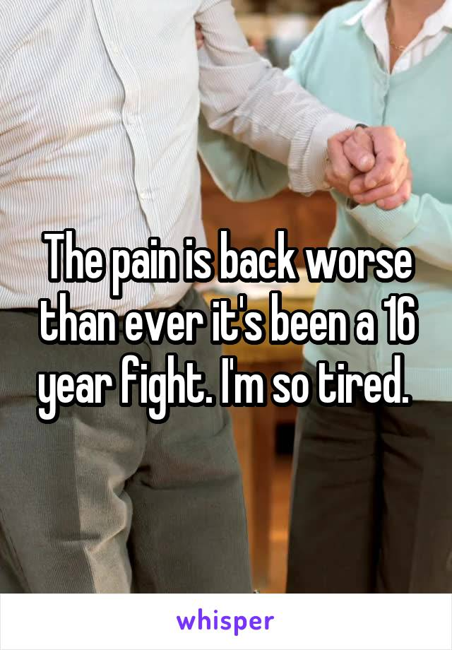 The pain is back worse than ever it's been a 16 year fight. I'm so tired.