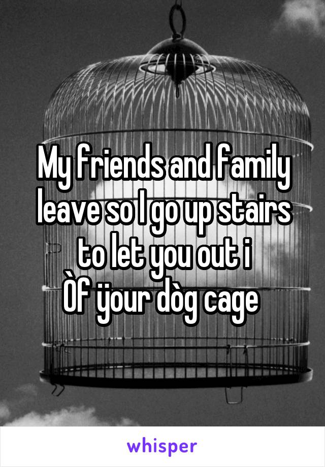 My friends and family leave so I go up stairs to let you out i Òf ÿour dòg cage