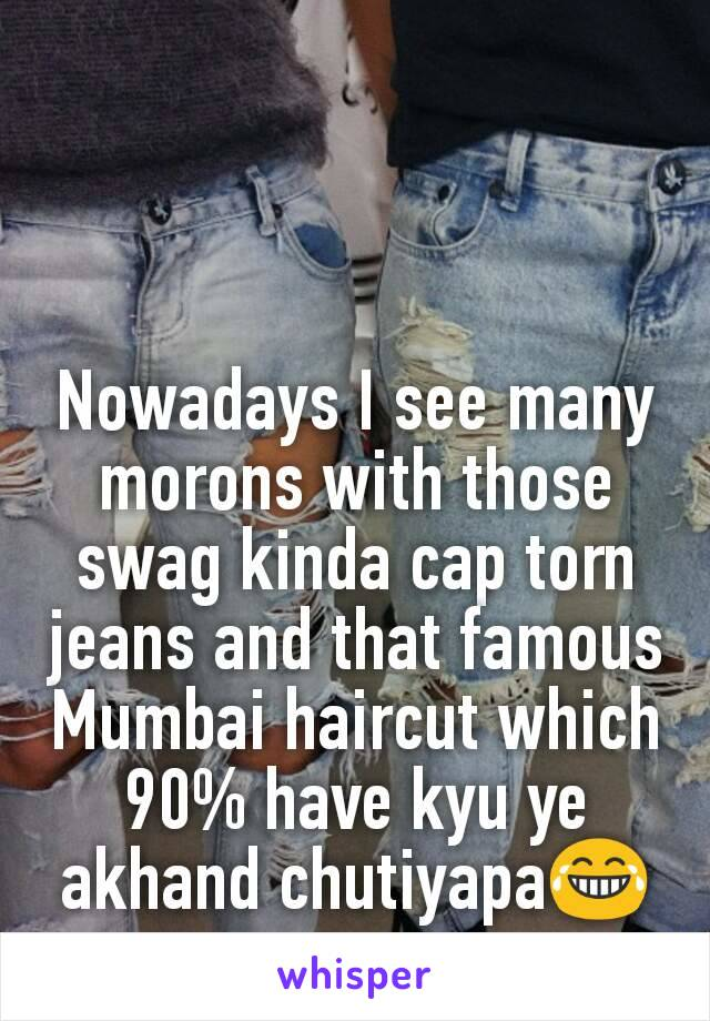 Nowadays I see many morons with those swag kinda cap torn jeans and that famous Mumbai haircut which 90% have kyu ye akhand chutiyapa😂