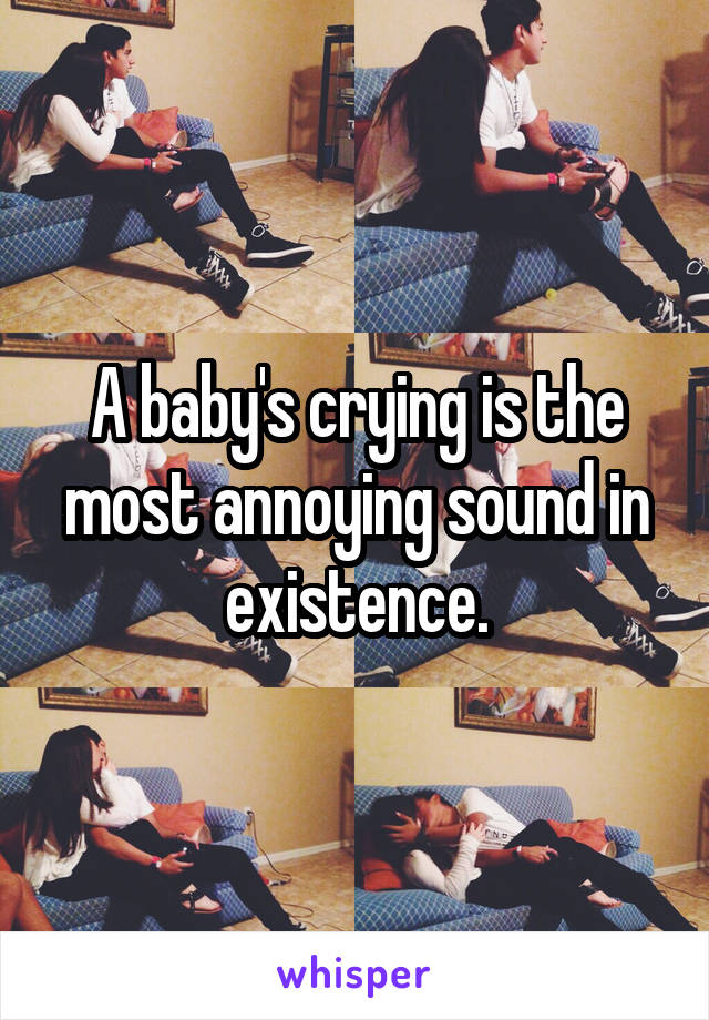 A baby's crying is the most annoying sound in existence.