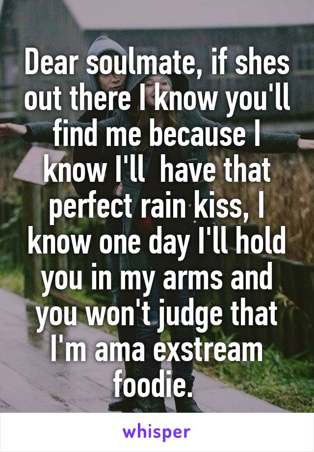 Dear soulmate, if shes out there I know you'll find me because I know I'll  have that perfect rain kiss, I know one day I'll hold you in my arms and you won't judge that I'm ama exstream foodie.