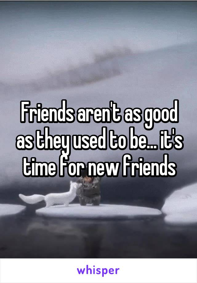 Friends aren't as good as they used to be... it's time for new friends