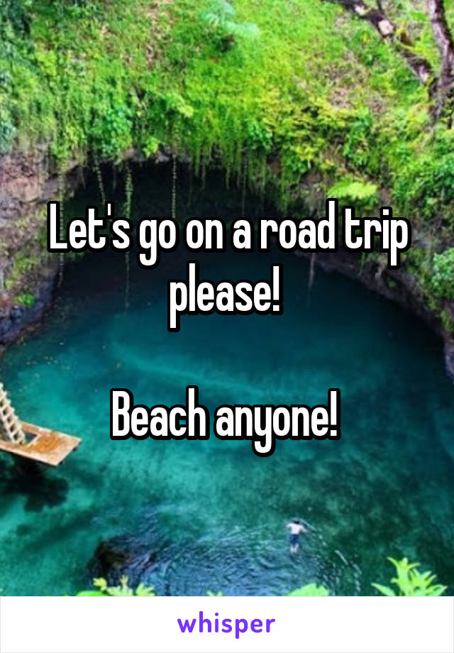 Let's go on a road trip please!   Beach anyone!
