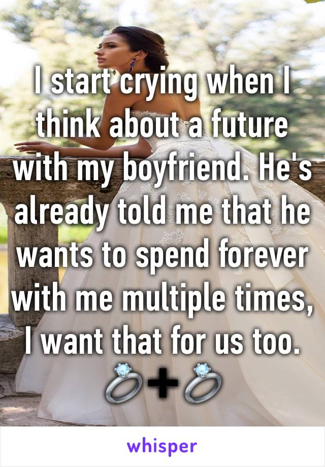 I start crying when I think about a future with my boyfriend. He's already told me that he wants to spend forever with me multiple times, I want that for us too. 💍➕💍