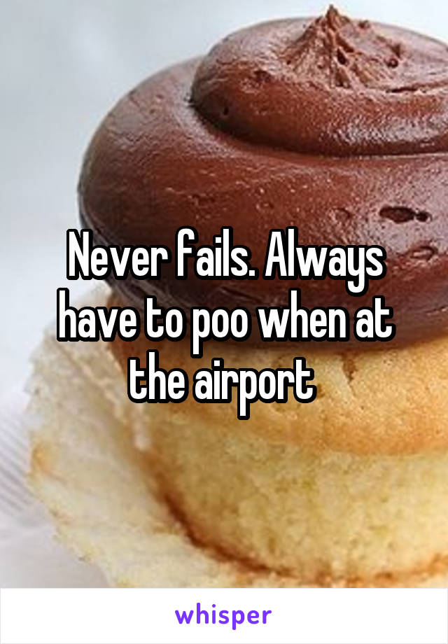Never fails. Always have to poo when at the airport