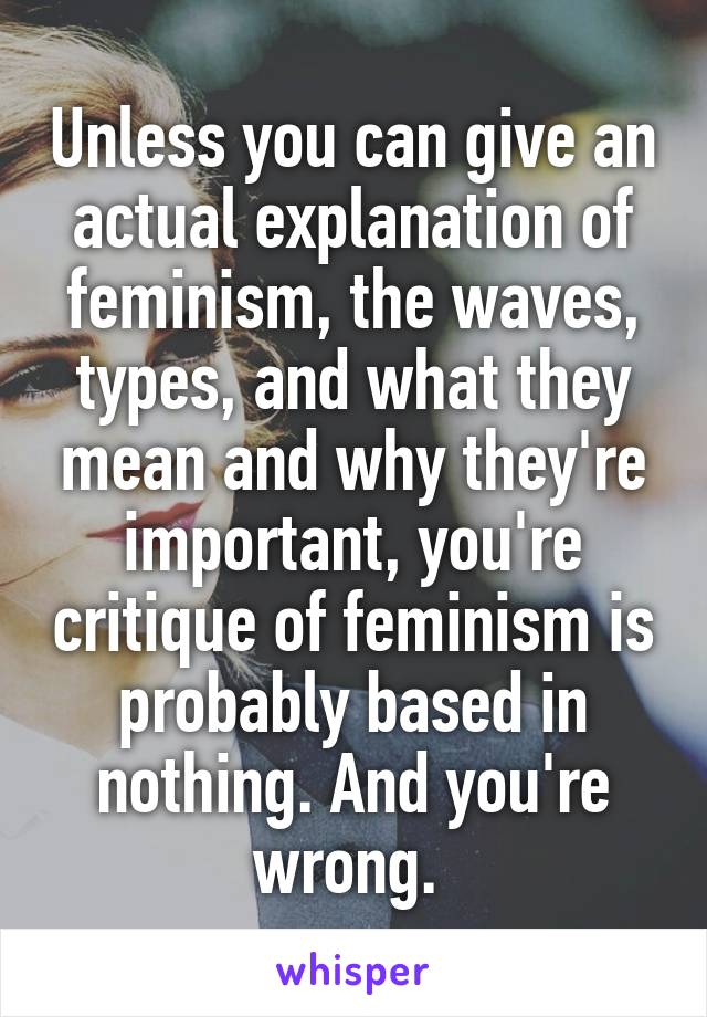 Unless you can give an actual explanation of feminism, the waves, types, and what they mean and why they're important, you're critique of feminism is probably based in nothing. And you're wrong.