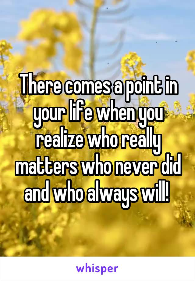 There comes a point in your life when you realize who really matters who never did and who always will!