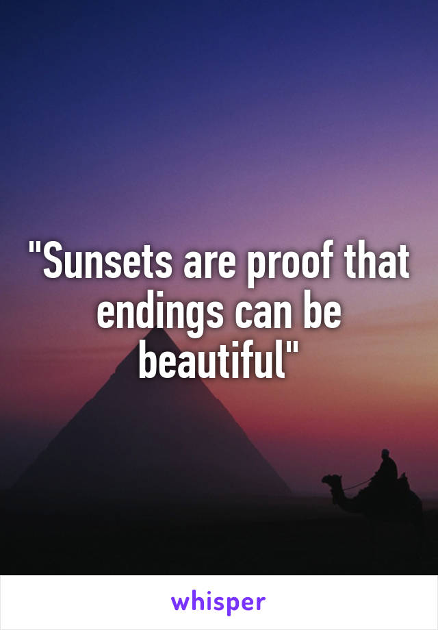 """Sunsets are proof that endings can be beautiful"""