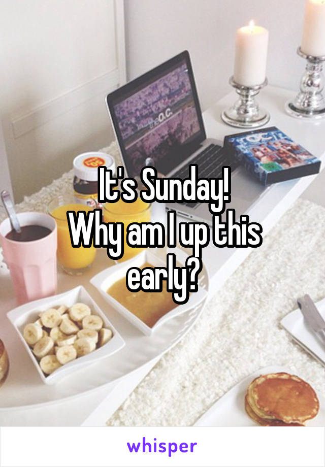 It's Sunday! Why am I up this early?