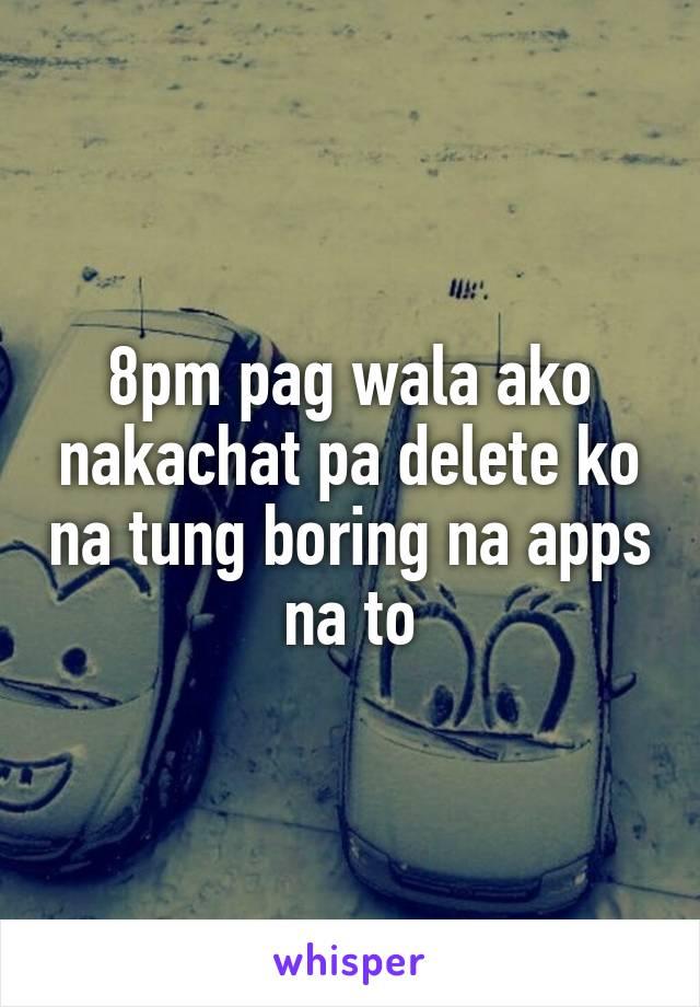 8pm pag wala ako nakachat pa delete ko na tung boring na apps na to