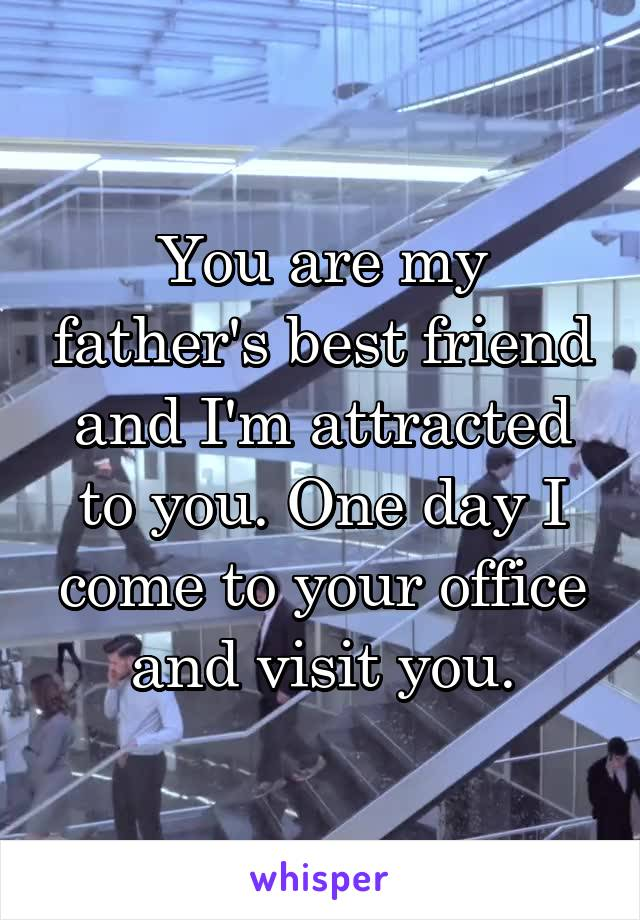 You are my father's best friend and I'm attracted to you. One day I come to your office and visit you.