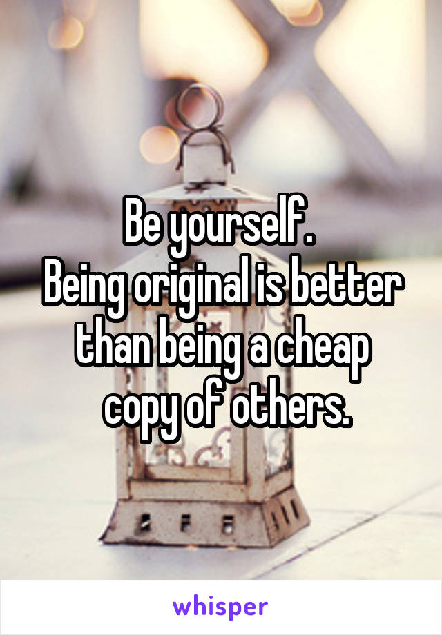 Be yourself.  Being original is better than being a cheap  copy of others.