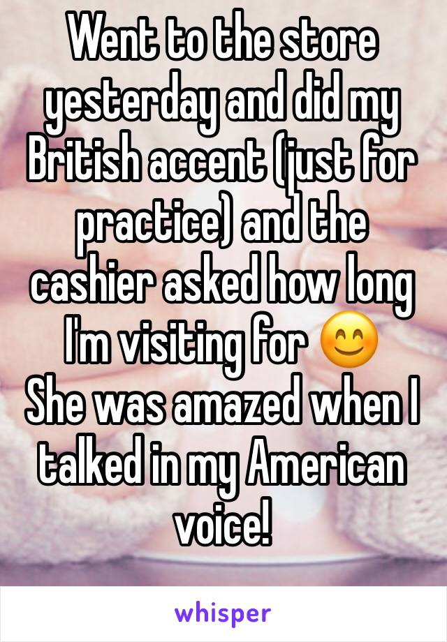 Went to the store yesterday and did my British accent (just for practice) and the cashier asked how long I'm visiting for 😊 She was amazed when I talked in my American voice!