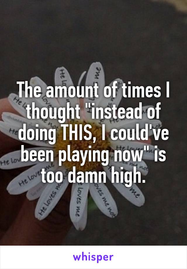 """The amount of times I thought """"instead of doing THIS, I could've been playing now"""" is too damn high."""