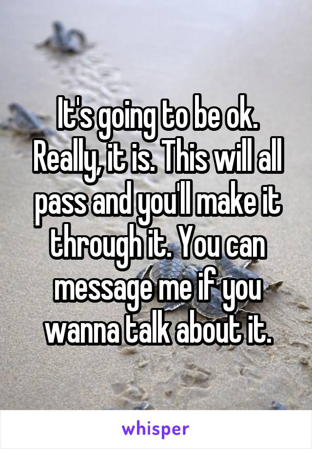 It's going to be ok. Really, it is. This will all pass and you'll make it through it. You can message me if you wanna talk about it.