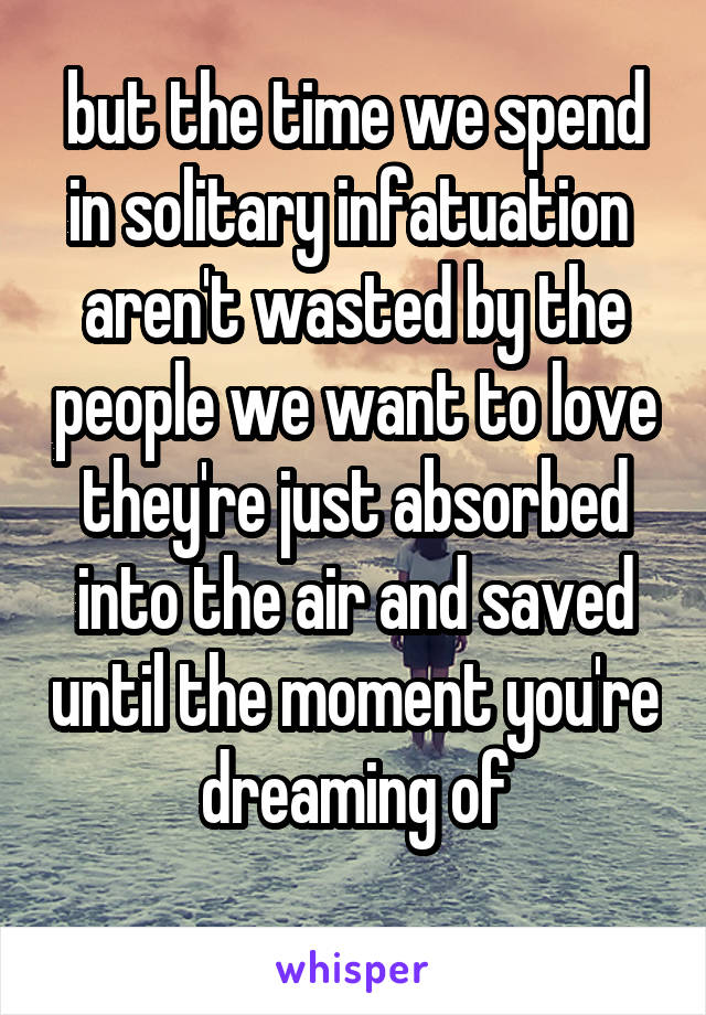 but the time we spend in solitary infatuation  aren't wasted by the people we want to love they're just absorbed into the air and saved until the moment you're dreaming of