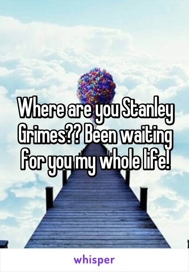 Where are you Stanley Grimes?? Been waiting for you my whole life!