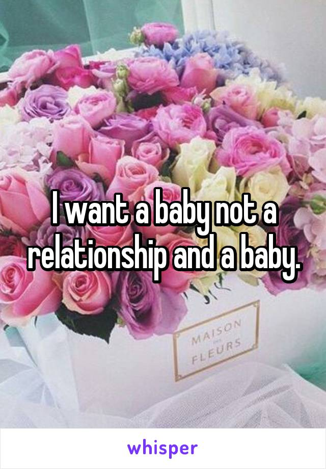 I want a baby not a relationship and a baby.